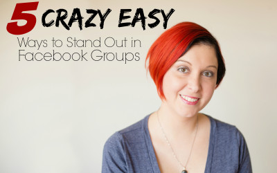 5 Crazy Easy Ways to Stand Out in Facebook Groups