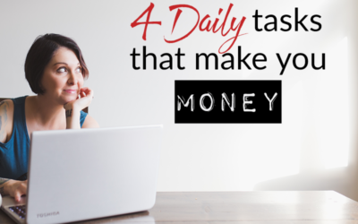 4 daily tasks that make you money and why you need to make them a priority