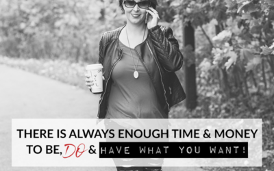 THERE IS ALWAYS ENOUGH TIME & MONEY TO BE, DO & HAVE WHAT YOU WANT!