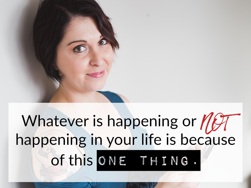 Whatever is happening or NOT happening in your life is because of this one thing.