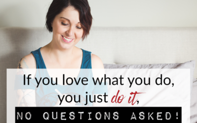 If you love what you do, you just do it, no questions asked!