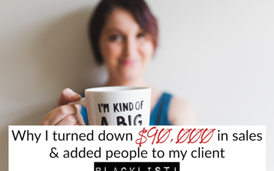 Why I turned down $90,000 in sales & added people to my client blacklist!