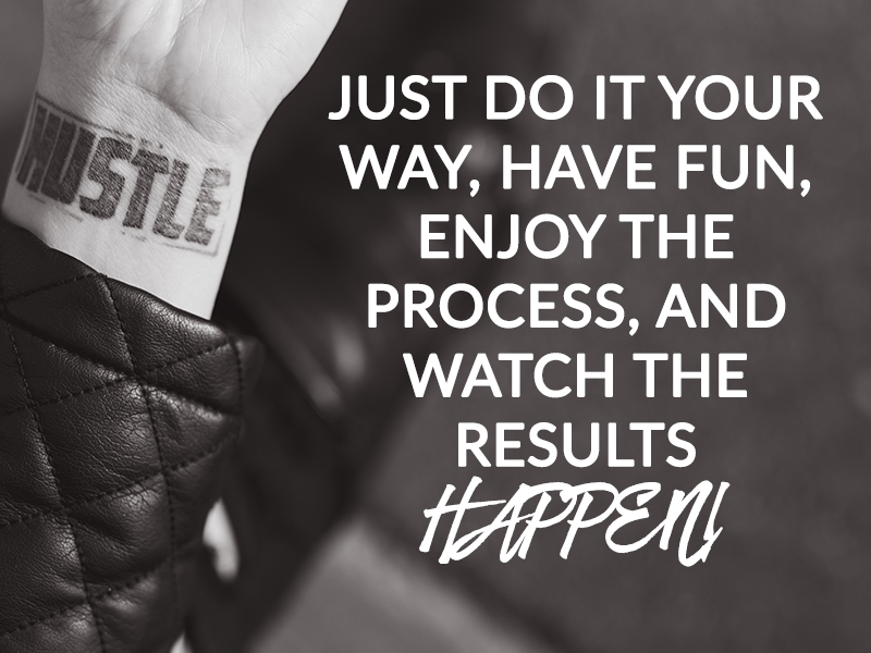 JUST DO IT YOUR WAY, HAVE FUN, ENJOY THE PROCESS, AND WATCH THE RESULTS HAPPEN!