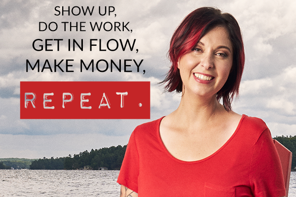 SHOW UP, DO THE WORK, GET IN FLOW, MAKE MONEY, REPEAT.