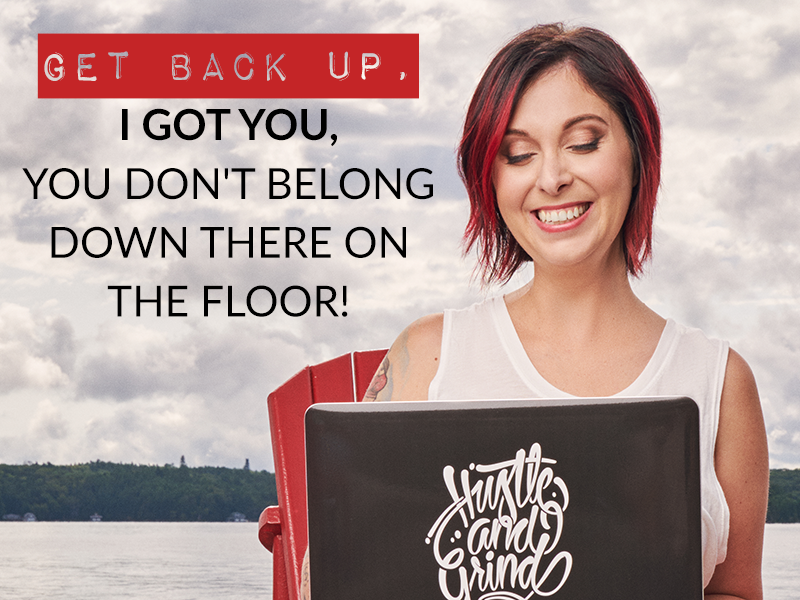 GET BACK UP, I GOT YOU, YOU DON'T BELONG DOWN THERE ON THE FLOOR!