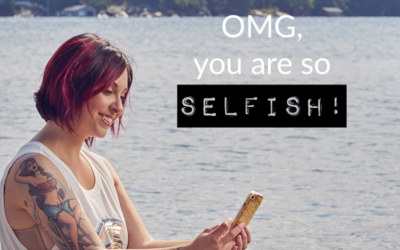 OMG, you are SO selfish!