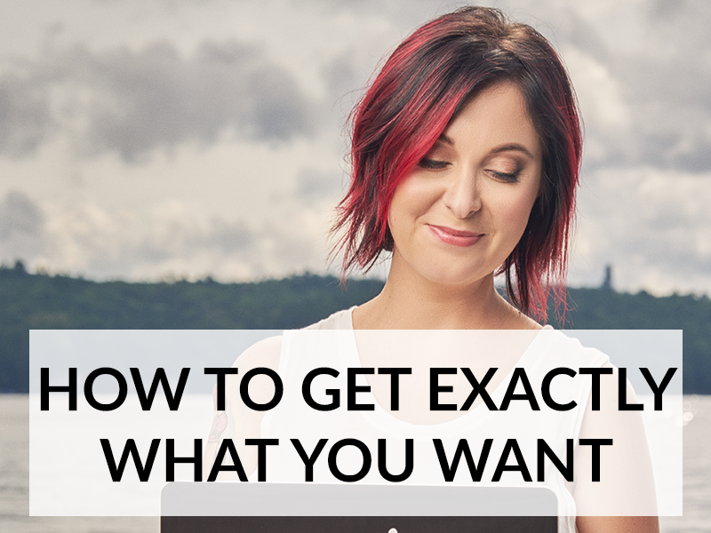 HOW TO GET EXACTLY WHAT YOU WANT