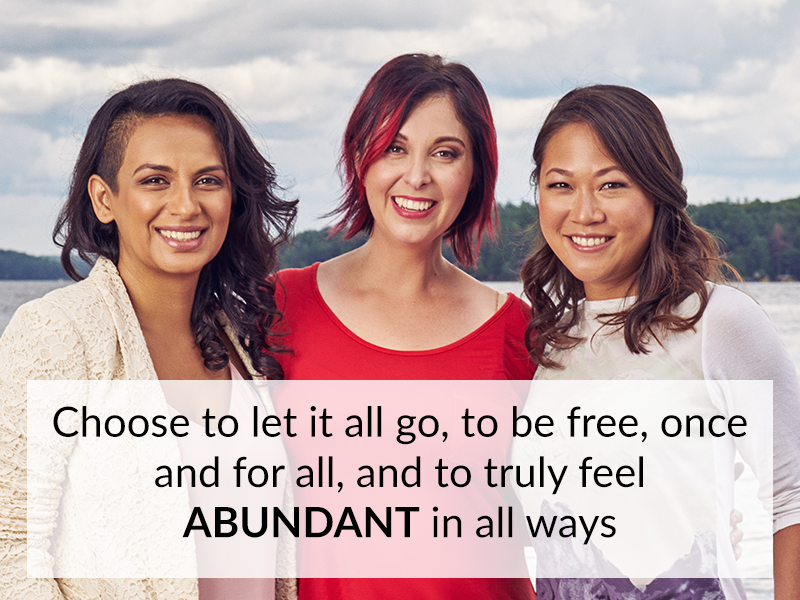 Choose to let it all go, to be free, once and for all, and to truly feel ABUNDANT in all ways